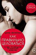 Дарья Владимировна Нестерова -Как правильно целоваться. Лучшее руководство по искусству поцелуев