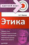 Владимир Георгиевич Иванов - Этика. Краткий курс