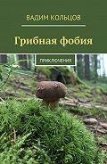 Вадим Кольцов -Грибная фобия. Приключения