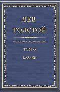 Лев Толстой - Полное собрание сочинений. Том 6. Казаки