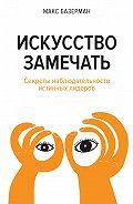 Макс Базерман -Искусство замечать. Секреты наблюдательности истинных лидеров