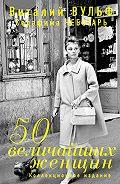 Виталий Вульф -50 величайших женщин. Коллекционное издание