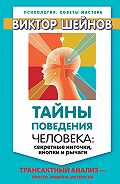 Виктор Шейнов - Тайны поведения человека: секретные ниточки, кнопки и рычаги. Трансактный анализ – просто, понятно, интересно