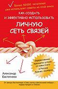Александр Евстегнеев -Как создать и эффективно использовать личную сеть связей