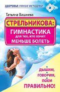 Татьяна Вишнева - Стрельникова: гимнастика для тех, кто хочет меньше болеть. Дышим, говорим, поем правильно!