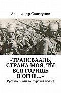 Александр Свистунов -«Трансвааль, страна моя, ты вся горишь вогне…». Русские иангло-бурская война