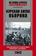 Петр Букейханов - Курская битва. Оборона. Планирование и подготовка операции «Цитадель». 1943