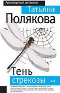 Татьяна Полякова - Тень стрекозы
