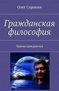 Олег Сорокин -Гражданская философия. Лирика гражданская