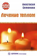 Анастасия Семенова - Лечение теплом