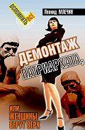 Леонид Млечин -Демонтаж патриархата, или Женщины берут верх. Книга для мужчин