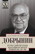 Анатолий Добрынин - Сугубо доверительно. Посол в Вашингтоне при шести президентах США. 1962–1986гг.
