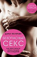 Дарья Владимировна Нестерова -Безопасный секс. Как получать от секса только наслаждение