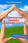 Илья Мельников -Строительство парника на дачном участке