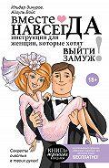 Ильдар Зинуров -Вместе навсегда. Инструкция для женщин, которые хотят выйти замуж