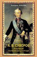 Екатерина Хохлова -А. В. Суворов. Любимый полководец народа