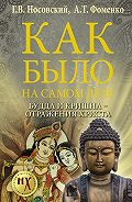 Глеб Владимирович Носовский -Как было на самом деле. Будда и Кришна – отражения Христа