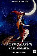 Наталья Шевцова -Астромагия и все, все, все. Книга 1