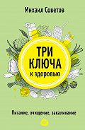 Михаил Советов - Три ключа к здоровью. Питание, очищение, закаливание