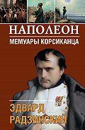 Эдвард Радзинский - Наполеон. Мемуары корсиканца