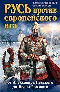 Владимир Филиппов -Русь против европейского ига. От Александра Невского до Ивана Грозного
