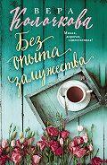 Вера Александровна Колочкова -Без опыта замужества