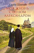 Ульяна Шмеман - Моя жизнь с отцом Александром