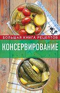 И. А. Михайлова - Консервирование. Большая книга рецептов