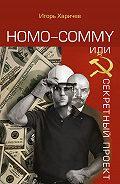 Игорь Харичев - Homo commy, или Секретный проект