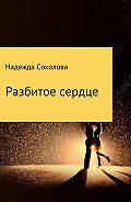 Надежда Игоревна Соколова -Разбитое сердце