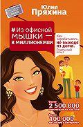 Юлия Пряхина -Из офисной мышки – в миллионерши. Как зарабатывать, не выходя из дома. Реальный опыт