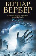 Бернар Вербер -Мы, боги