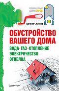 Е. В. Симонов - Обустройство вашего дома: вода, газ, отопление, электричество, отделка