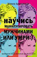 Марина Аржиловская -Научись манипулировать мужчинами или умри