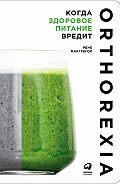 Рене Макгрегор -Когда здоровое питание вредит: Орторексия
