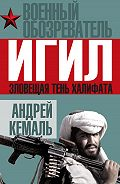 Андрей Кемаль -ИГИЛ. Зловещая тень Халифата