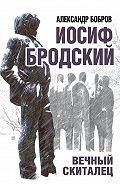 Александр Бобров - Иосиф Бродский. Вечный скиталец