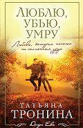 Татьяна Тронина - Люблю, убью, умру…