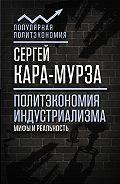 Сергей Георгиевич Кара-Мурза -Политэкономия индустриализма: мифы и реальность