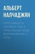 Альберт Налчаджян -Агрессивность человека. Том 3. Агрессивные люди. Формирование и типы