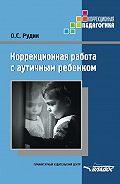 Ольга Рудик - Коррекционная работа с аутичным ребенком
