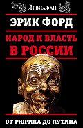 Эрик Форд - Народ и власть в России. От Рюрика до Путина