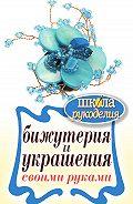 Елена Шилкова - Бижутерия и украшения своими руками