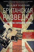 Колдер Уолтон -Британская разведка во времена холодной войны. Секретные операции МИ-5 и МИ-6