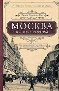 Павел Гнилорыбов - Москва в эпоху реформ. От отмены крепостного права до Первой мировой войны