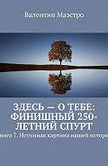 Валентин Маэстро -Здесь – о тебе: финишный 250-летний спурт. Книга 7. Истинная картина нашей истории