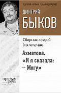 Дмитрий Быков -Ахматова. «И я сказала:– Могу»