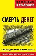 Валентин Катасонов -Смерть денег. Куда ведут мир «хозяева денег». Метаморфозы долгового капитализма