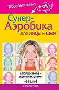 Мария Жукова -Супер-аэробика для лица и шеи. Морщинам – категоричное «нет»!