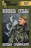 Богдан Сушинский - Колокола судьбы